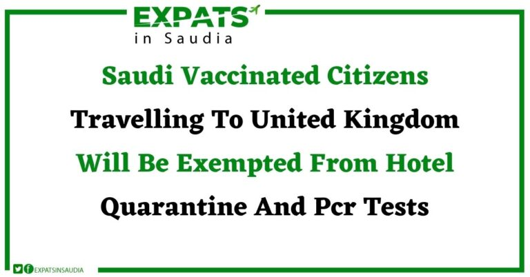 The United Kingdom has decided to implement a new vaccine system Exempted Saudi Nationals From Hotel Quarantine And PCR Tests
